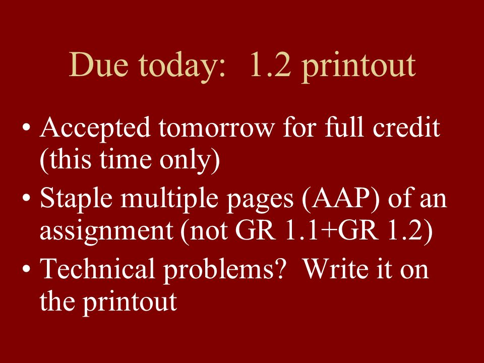 Due today: 1.2 printout Accepted tomorrow for full credit (this time only) Staple multiple pages (AAP) of an assignment (not GR 1.1+GR 1.2)
