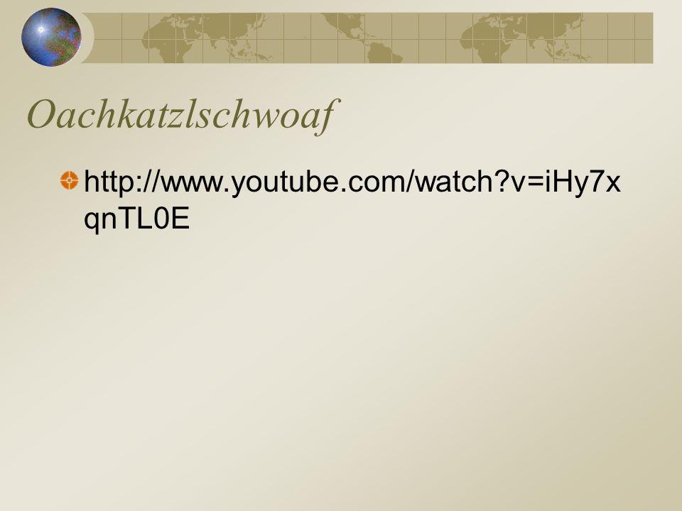 Oachkatzlschwoaf http://www.youtube.com/watch v=iHy7xqnTL0E