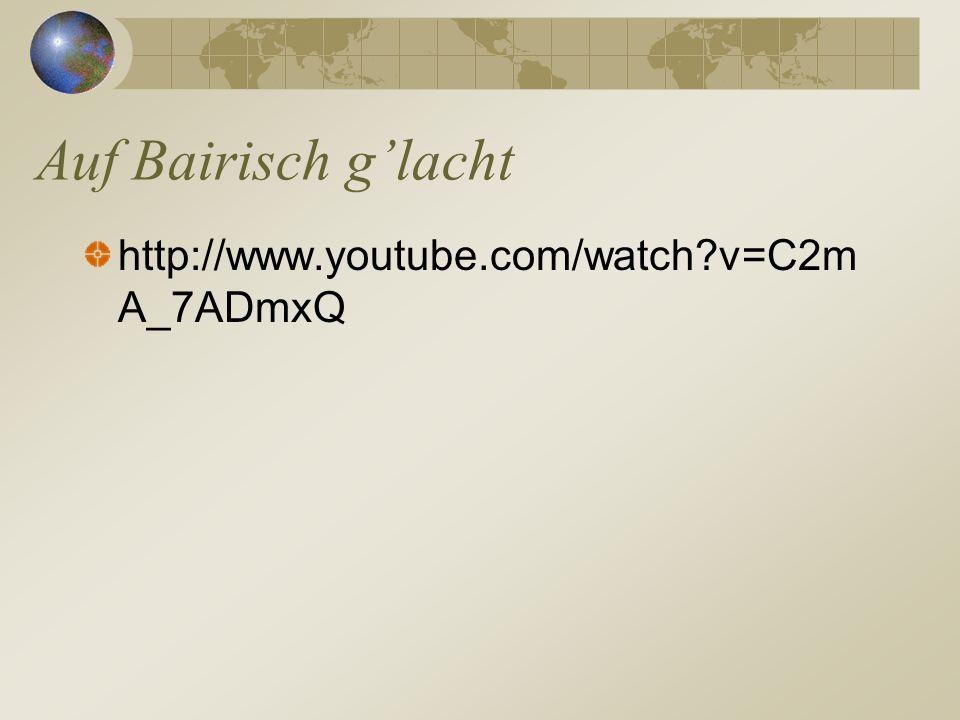 Auf Bairisch g'lacht http://www.youtube.com/watch v=C2mA_7ADmxQ