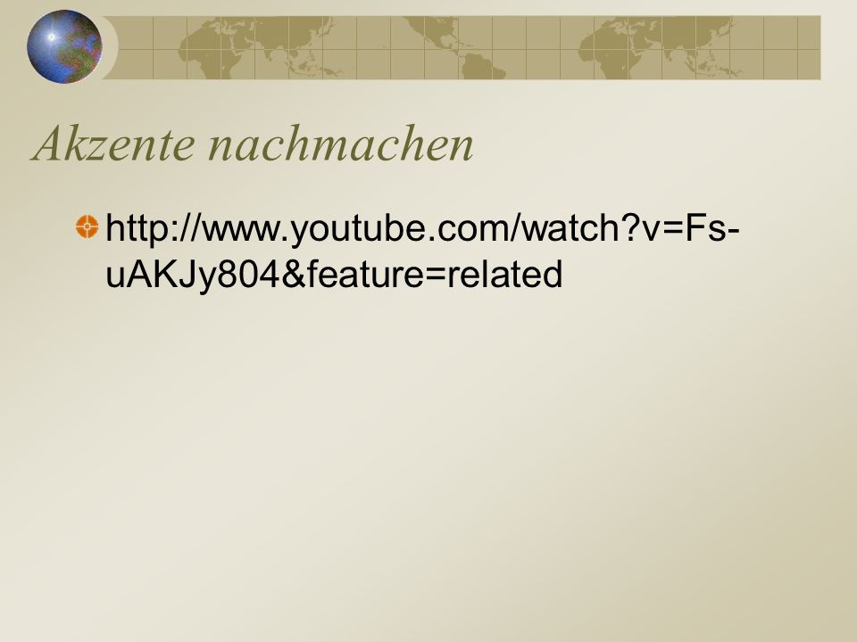 Akzente nachmachen http://www.youtube.com/watch v=Fs-uAKJy804&feature=related