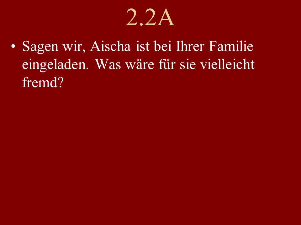 2.2A Sagen wir, Aischa ist bei Ihrer Familie eingeladen. Was wäre für sie vielleicht fremd