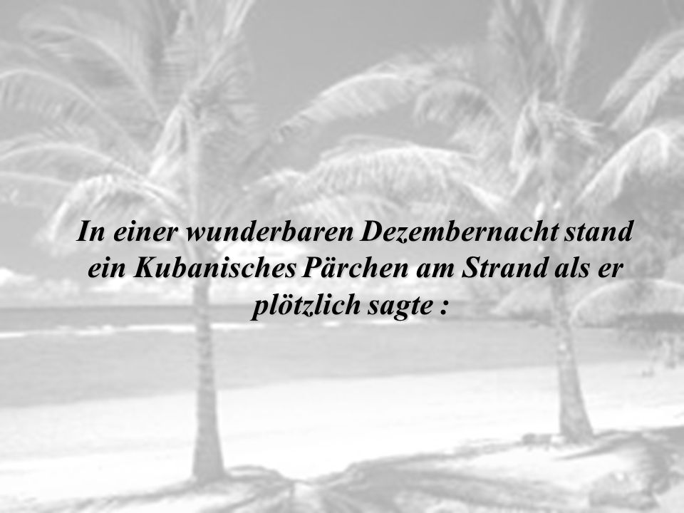 In einer wunderbaren Dezembernacht stand ein Kubanisches Pärchen am Strand als er plötzlich sagte :