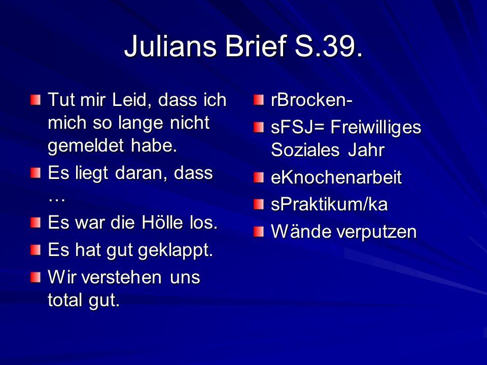 Julians Brief S.39. Tut mir Leid, dass ich mich so lange nicht gemeldet habe. Es liegt daran, dass …