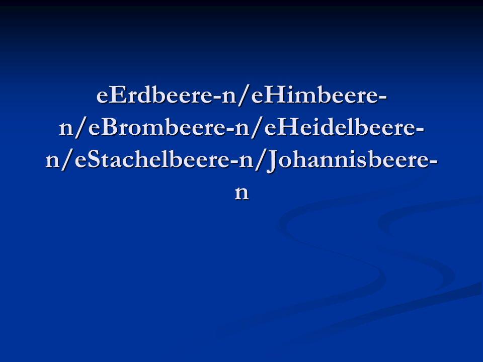 eErdbeere-n/eHimbeere-n/eBrombeere-n/eHeidelbeere-n/eStachelbeere-n/Johannisbeere-n