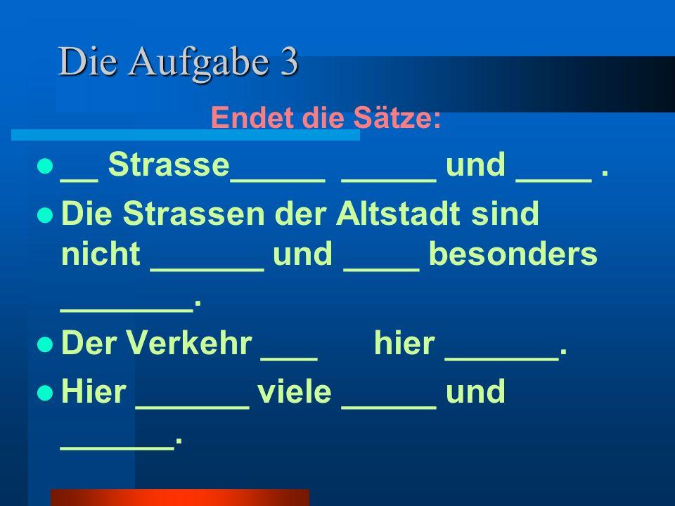 Die Aufgabe 3 __ Strasse_____ _____ und ____ .