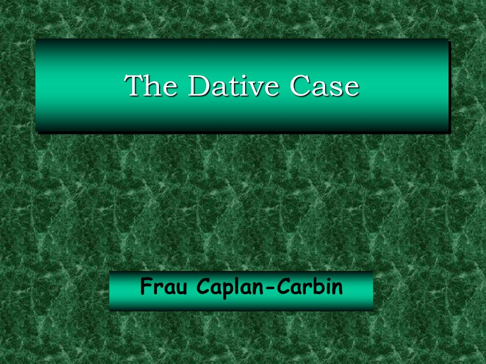 The Dative Case Frau Caplan-Carbin