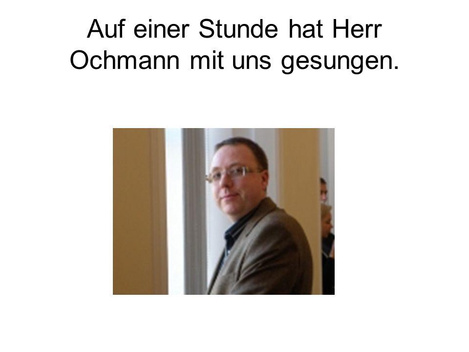 Auf einer Stunde hat Herr Ochmann mit uns gesungen.