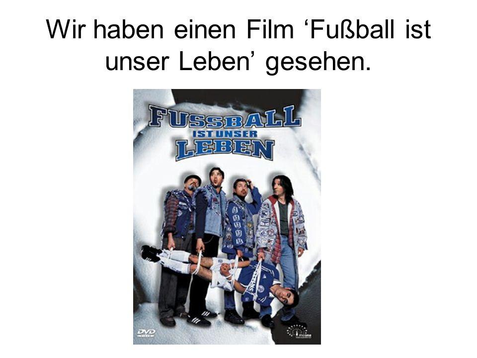 Wir haben einen Film 'Fußball ist unser Leben' gesehen.