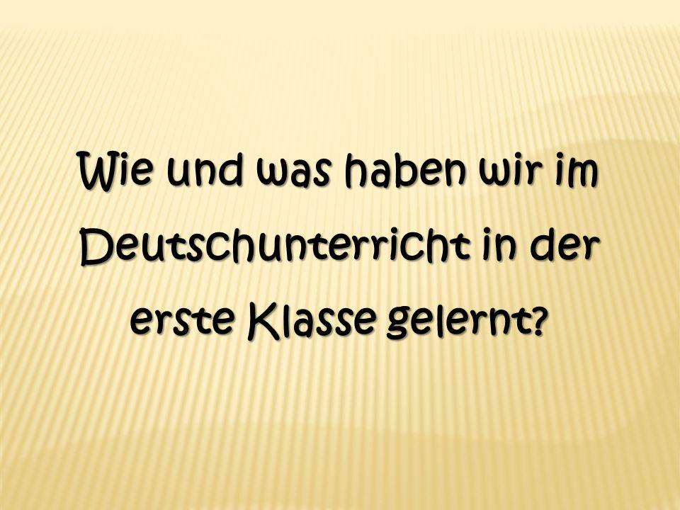 Wie und was haben wir im Deutschunterricht in der erste Klasse gelernt