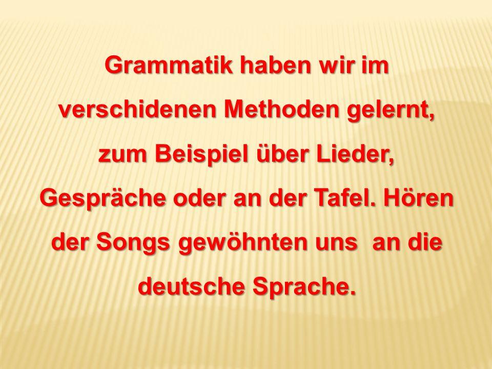 Grammatik haben wir im verschidenen Methoden gelernt, zum Beispiel über Lieder, Gespräche oder an der Tafel.