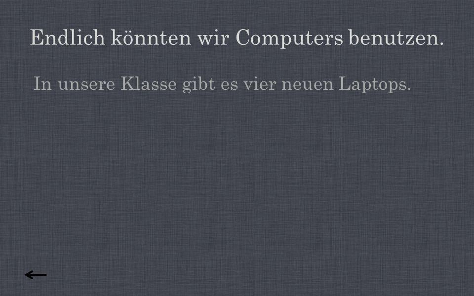 Endlich könnten wir Computers benutzen.