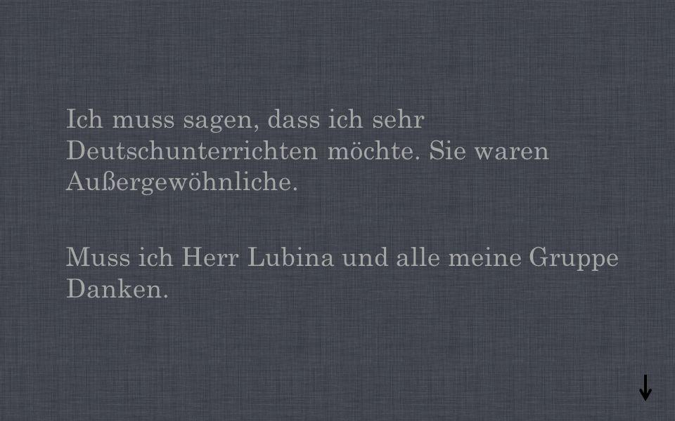 Ich muss sagen, dass ich sehr Deutschunterrichten möchte