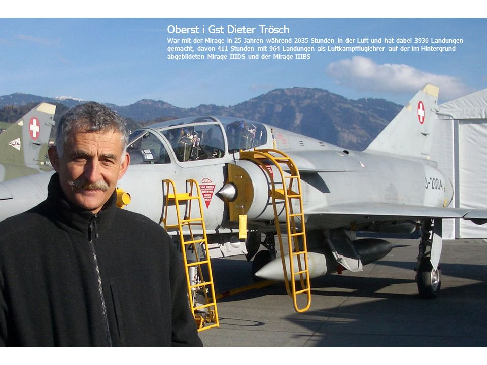 Oberst i Gst Dieter Trösch War mit der Mirage in 25 Jahren während 2035 Stunden in der Luft und hat dabei 3936 Landungen gemacht, davon 411 Stunden mit 964 Landungen als Luftkampffluglehrer auf der im Hintergrund abgebildeten Mirage IIIDS und der Mirage IIIBS