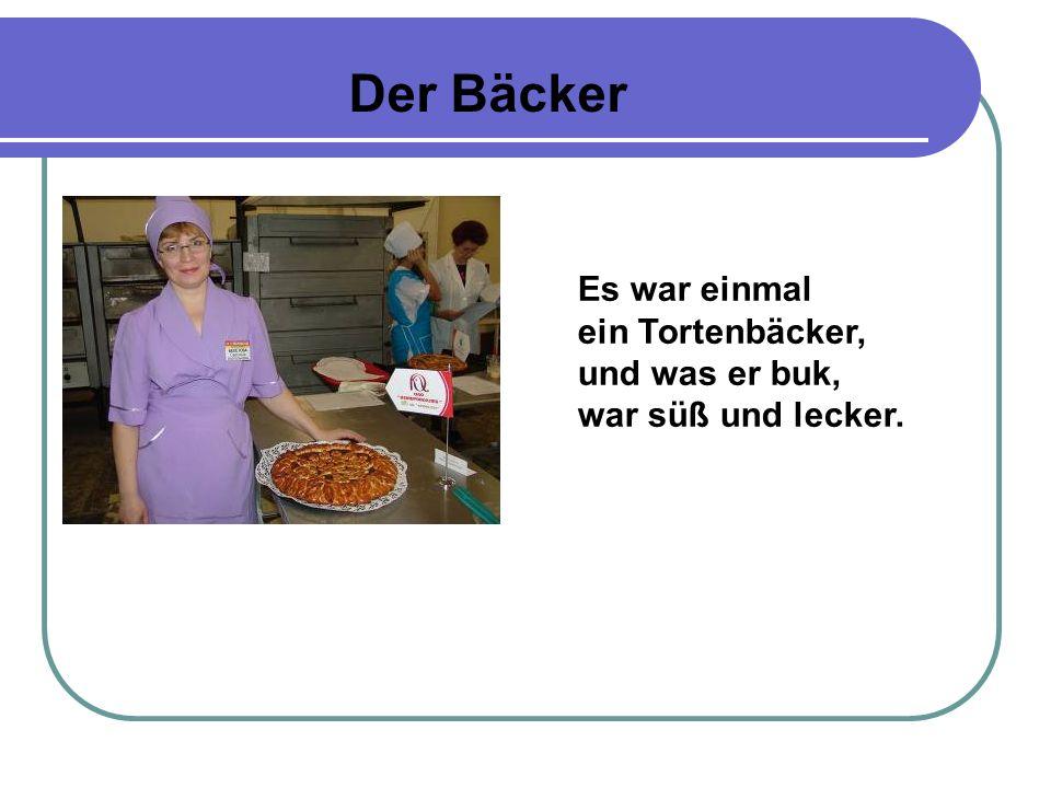 Der Bäcker Es war einmal ein Tortenbäcker, und was er buk, war süß und lecker.