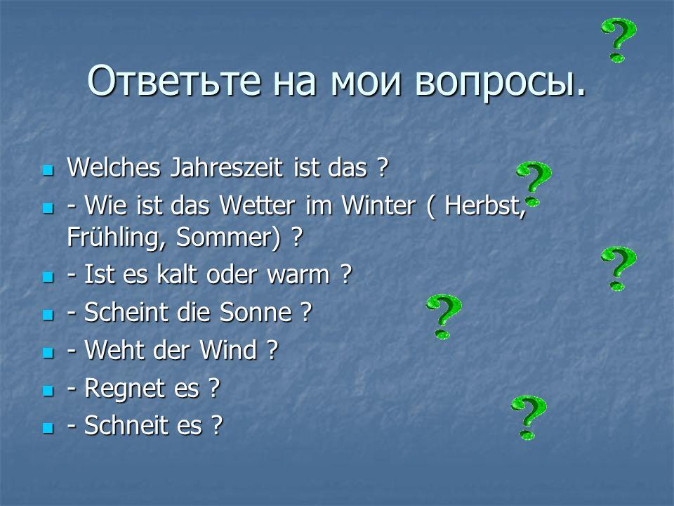 Ответьте на мои вопросы.