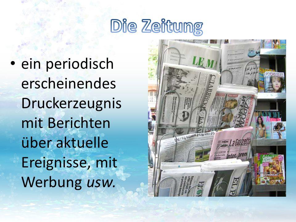 Die Zeitung ein periodisch erscheinendes Druckerzeugnis mit Berichten über aktuelle Ereignisse, mit Werbung usw.