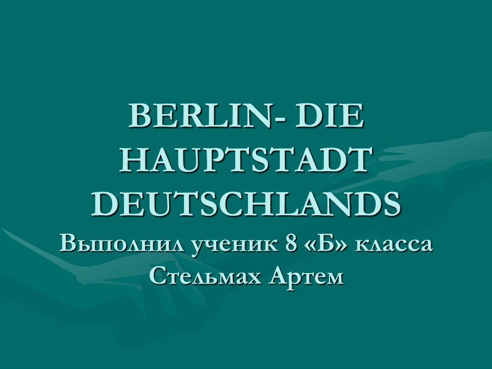 BERLIN- DIE HAUPTSTADT DEUTSCHLANDS Выполнил ученик 8 «Б» класса Стельмах Артем