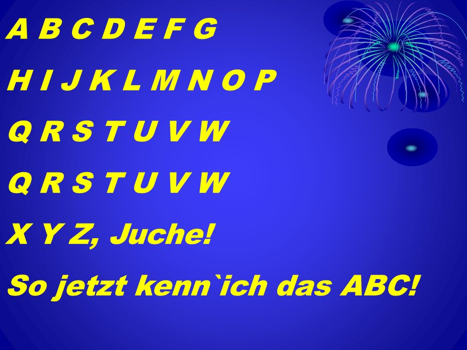 A B C D E F G H I J K L M N O P Q R S T U V W X Y Z, Juche! So jetzt kenn`ich das ABC!