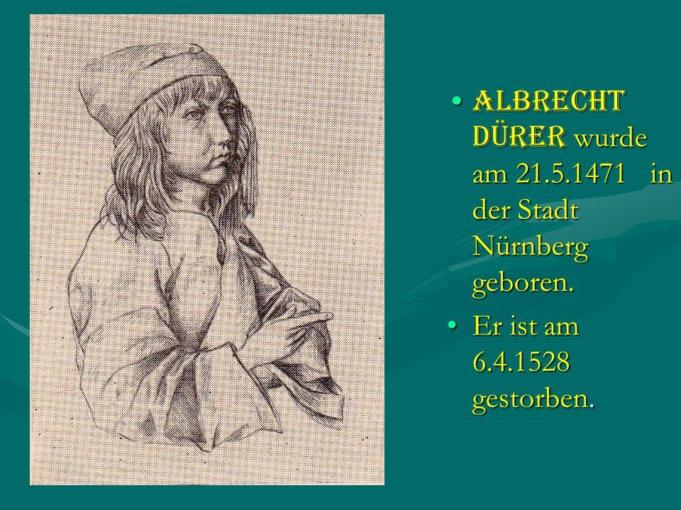 Albrecht Dürer wurde am 21.5.1471 in der Stadt Nürnberg geboren.
