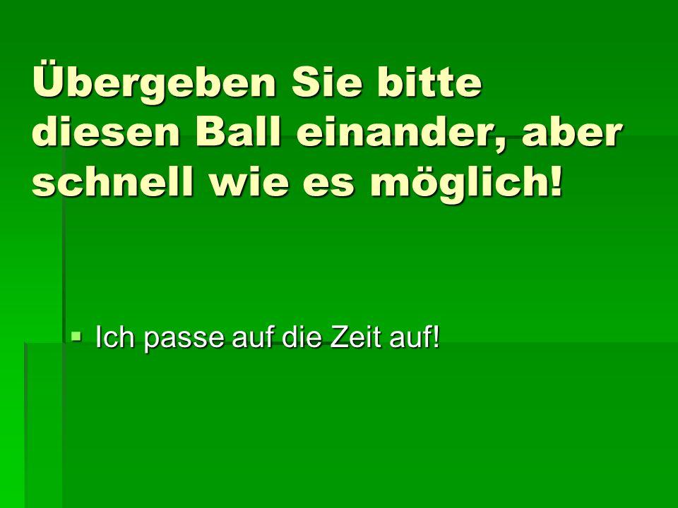Übergeben Sie bitte diesen Ball einander, aber schnell wie es möglich!