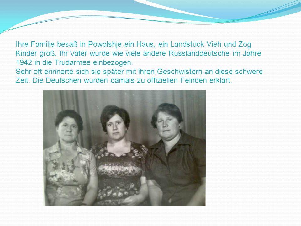 Ihre Familie besaß in Powolshje ein Haus, ein Landstück Vieh und Zog Kinder groß. Ihr Vater wurde wie viele andere Russlanddeutsche im Jahre 1942 in die Trudarmee einbezogen.