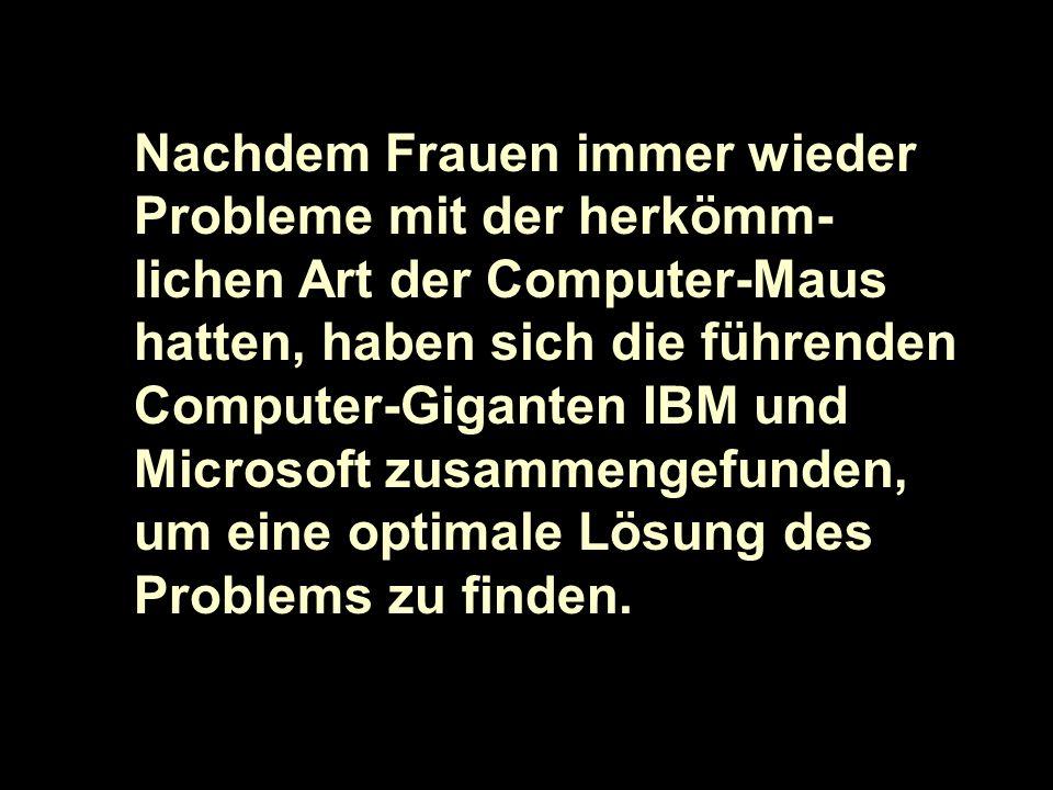 Nachdem Frauen immer wieder Probleme mit der herkömm-lichen Art der Computer-Maus hatten, haben sich die führenden Computer-Giganten IBM und Microsoft zusammengefunden, um eine optimale Lösung des Problems zu finden.