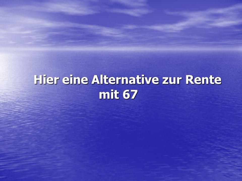 Hier eine Alternative zur Rente mit 67