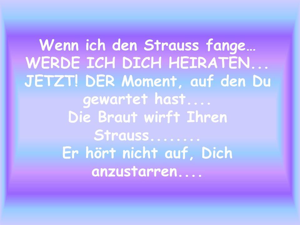 Wenn ich den Strauss fange… WERDE ICH DICH HEIRATEN. JETZT