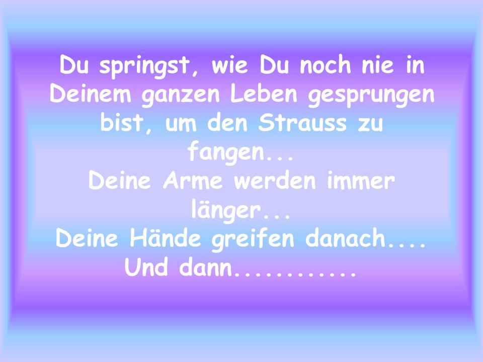 Du springst, wie Du noch nie in Deinem ganzen Leben gesprungen bist, um den Strauss zu fangen...