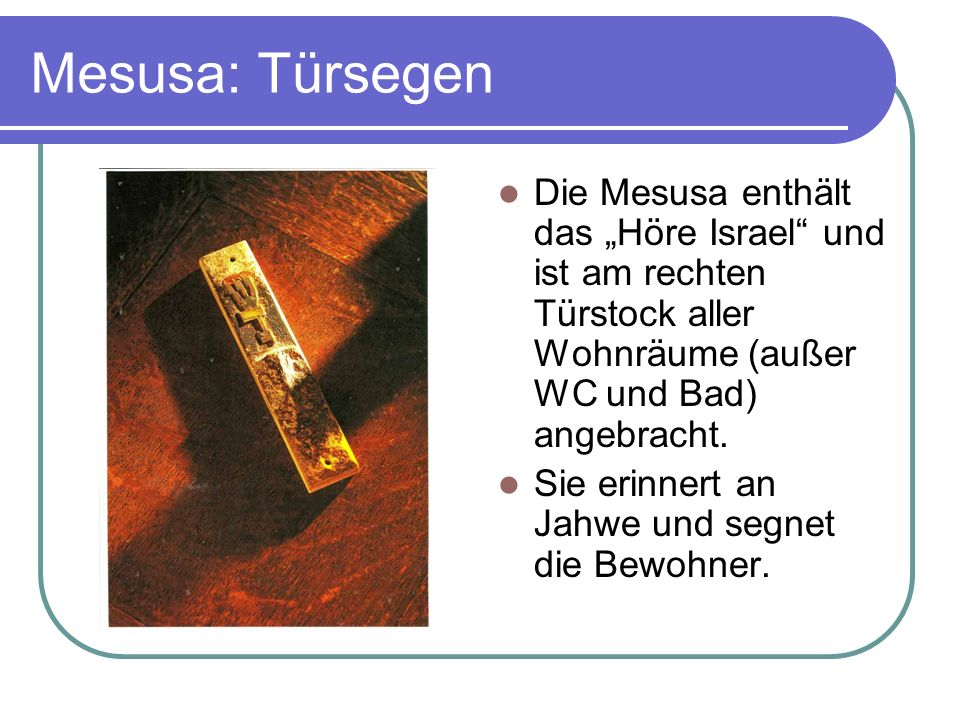 """Mesusa: Türsegen Die Mesusa enthält das """"Höre Israel und ist am rechten Türstock aller Wohnräume (außer WC und Bad) angebracht."""