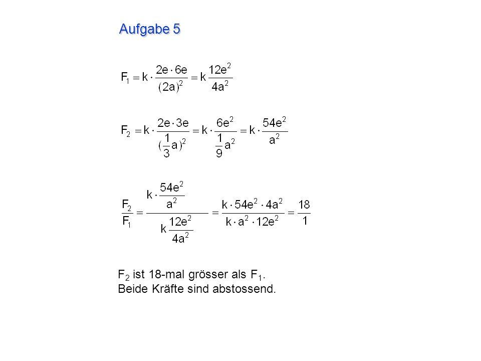 Aufgabe 5 F2 ist 18-mal grösser als F1. Beide Kräfte sind abstossend.