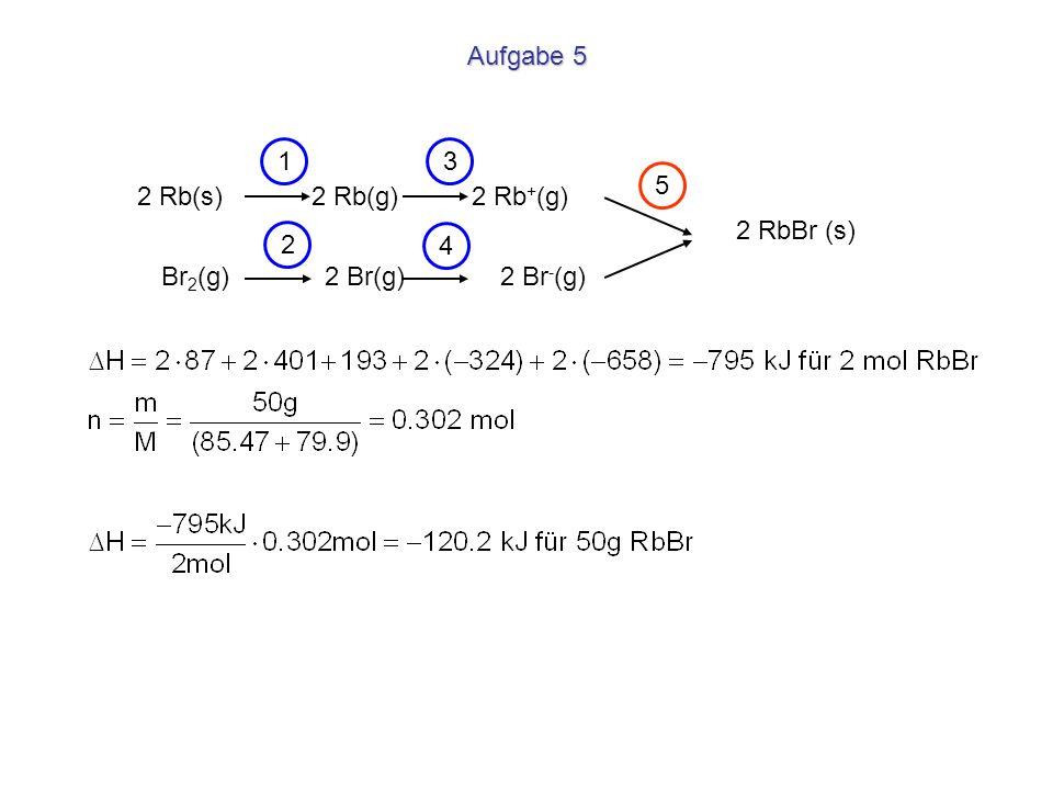 Aufgabe 51.3. 5. 2 Rb(s) 2 Rb(g) 2 Rb+(g) 2 RbBr (s) 2.