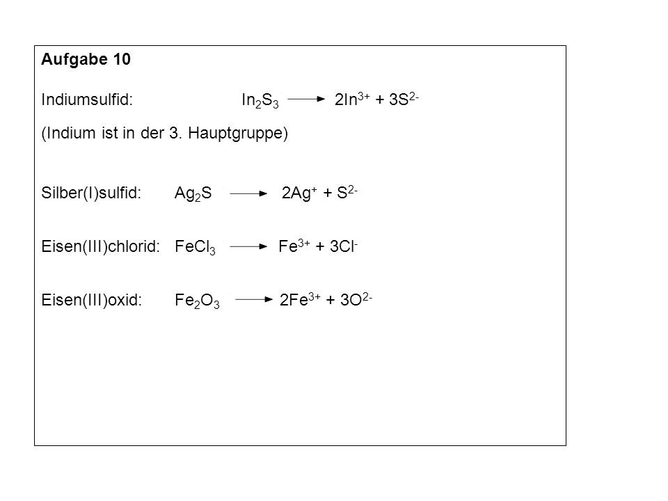 Aufgabe 10Indiumsulfid: In2S3 2In3+ + 3S2- (Indium ist in der 3. Hauptgruppe) Silber(I)sulfid: Ag2S 2Ag+ + S2-