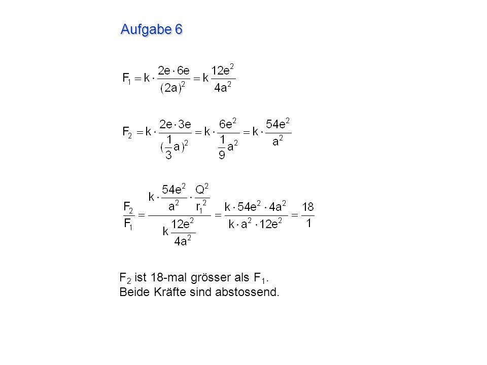 Aufgabe 6 F2 ist 18-mal grösser als F1. Beide Kräfte sind abstossend.