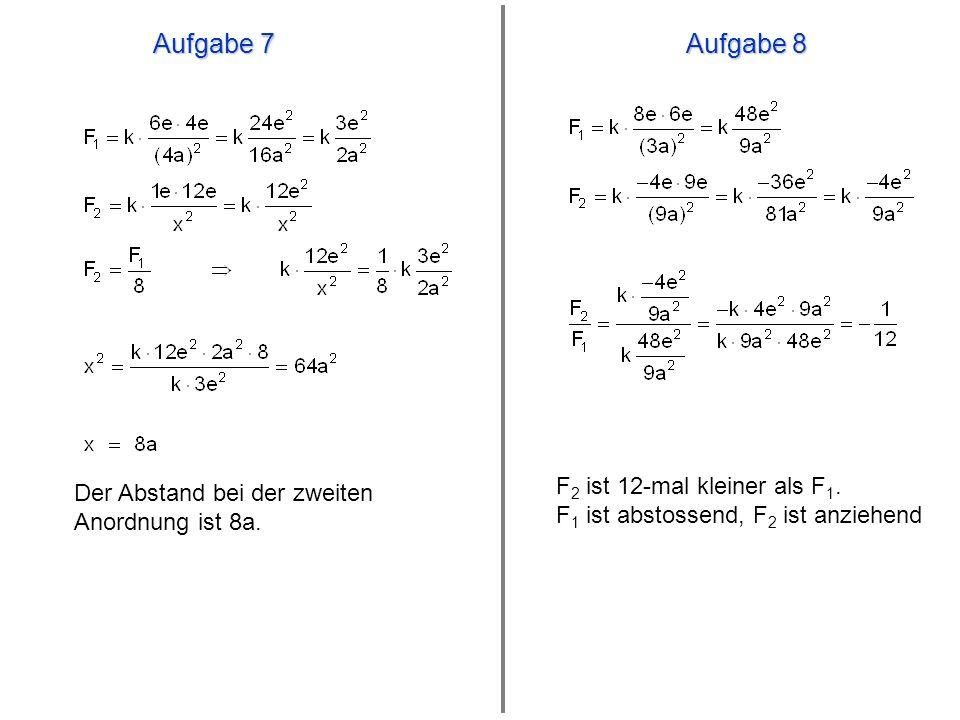 Aufgabe 7 Aufgabe 8 F2 ist 12-mal kleiner als F1. F1 ist abstossend, F2 ist anziehend.