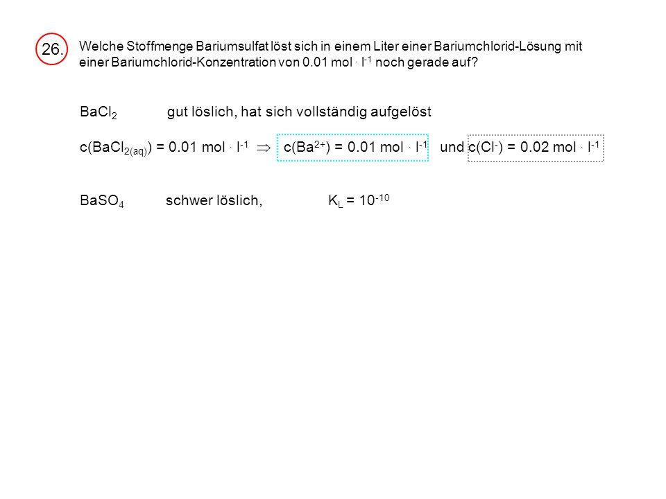 26. BaCl2 gut löslich, hat sich vollständig aufgelöst