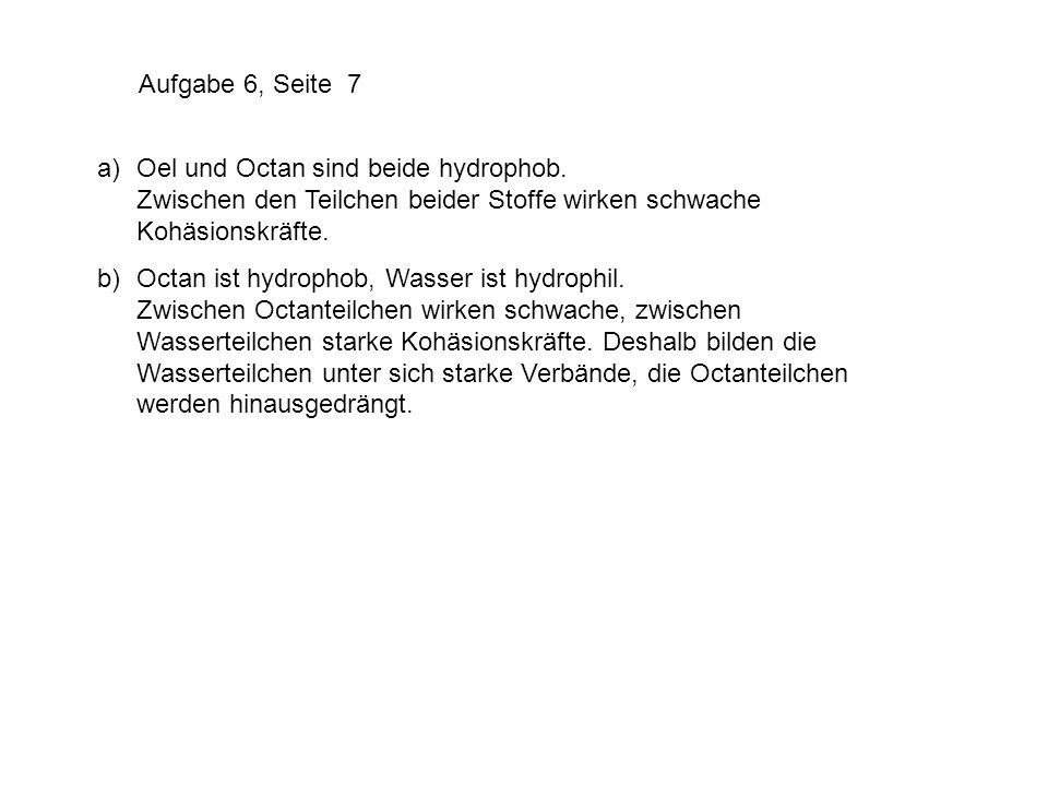 Aufgabe 6, Seite 7 a) Oel und Octan sind beide hydrophob. Zwischen den Teilchen beider Stoffe wirken schwache Kohäsionskräfte.