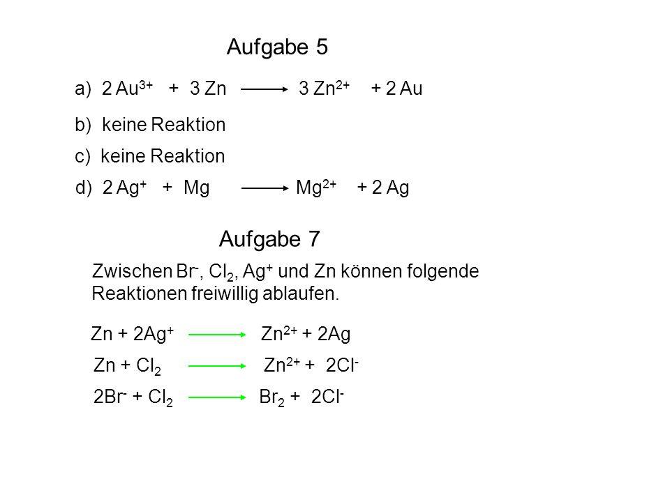 Aufgabe 5 Aufgabe 7 a) 2 Au3+ + 3 Zn 3 Zn2+ + 2 Au b) keine Reaktion