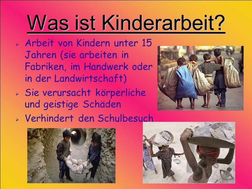 Was ist Kinderarbeit Arbeit von Kindern unter 15 Jahren (sie arbeiten in Fabriken, im Handwerk oder in der Landwirtschaft)