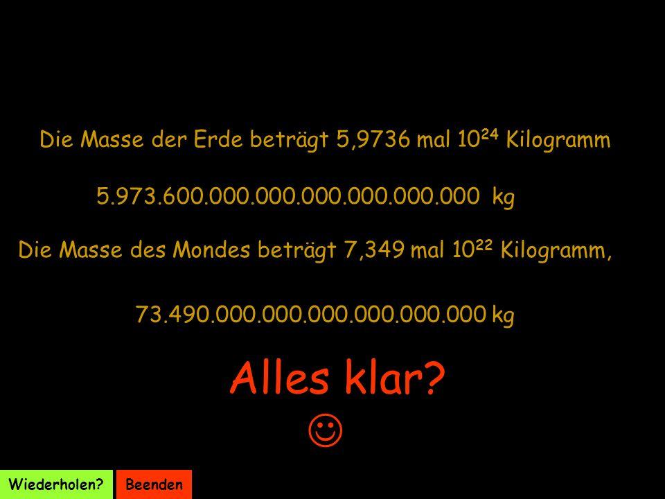 Alles klar  Die Masse der Erde beträgt 5,9736 mal 1024 Kilogramm