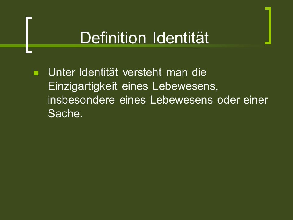 Definition Identität Unter Identität versteht man die Einzigartigkeit eines Lebewesens, insbesondere eines Lebewesens oder einer Sache.