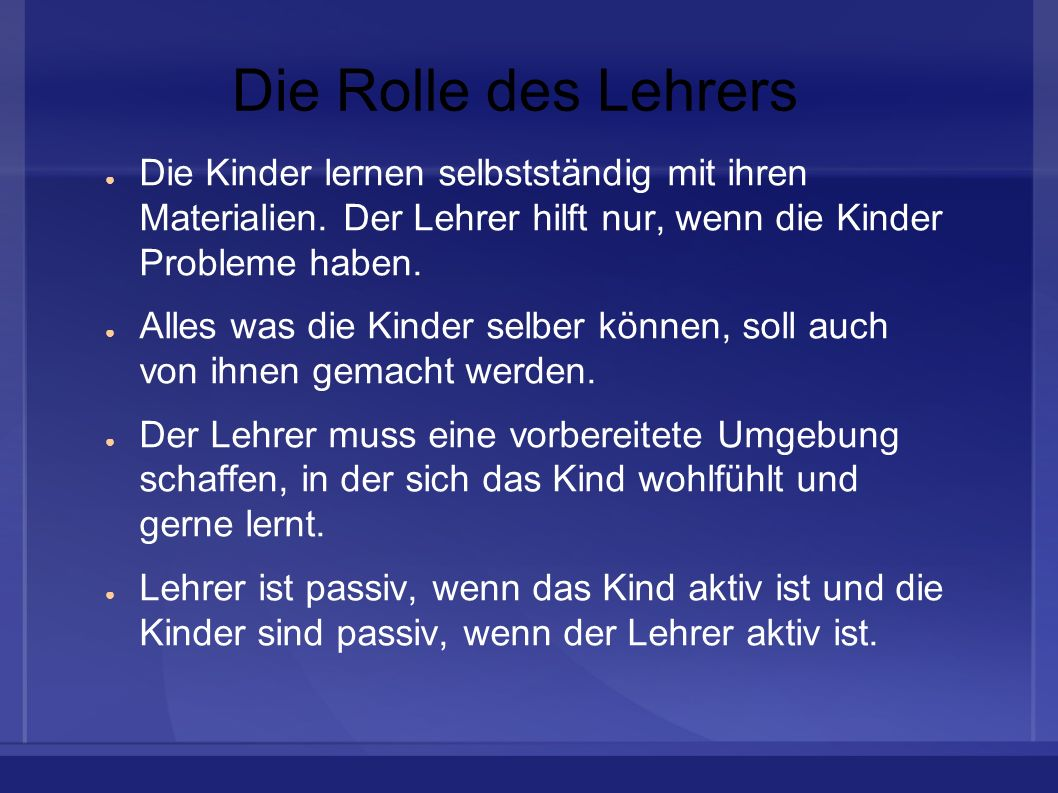 Die Rolle des Lehrers Die Kinder lernen selbstständig mit ihren Materialien. Der Lehrer hilft nur, wenn die Kinder Probleme haben.