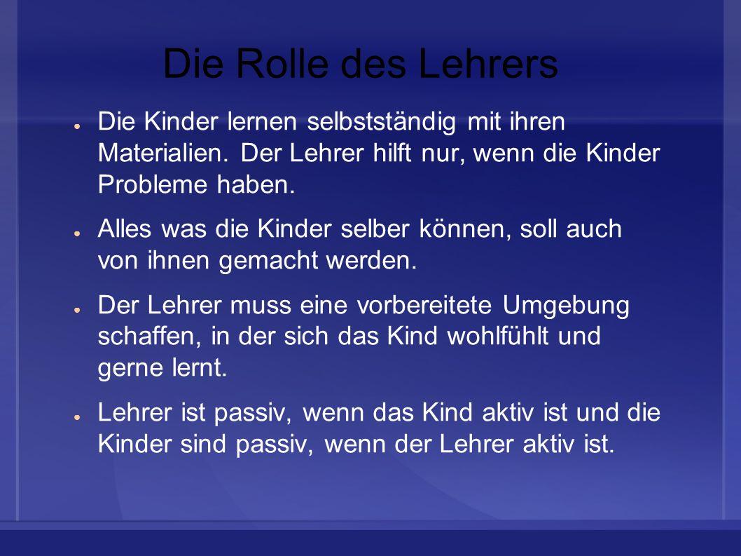 Die Rolle des LehrersDie Kinder lernen selbstständig mit ihren Materialien. Der Lehrer hilft nur, wenn die Kinder Probleme haben.