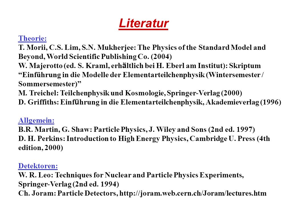 Literatur Theorie: T. Morii, C.S. Lim, S.N. Mukherjee: The Physics of the Standard Model and Beyond, World Scientific Publishing Co. (2004)