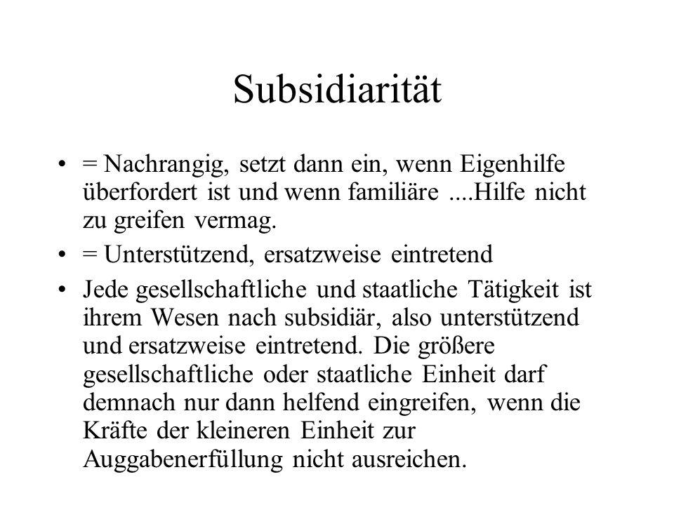 Subsidiarität = Nachrangig, setzt dann ein, wenn Eigenhilfe überfordert ist und wenn familiäre ....Hilfe nicht zu greifen vermag.