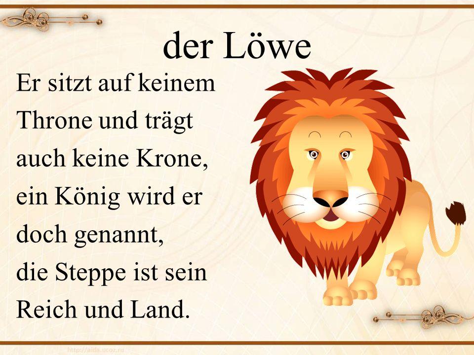 der Löwe Er sitzt auf keinem Throne und trägt auch keine Krone,