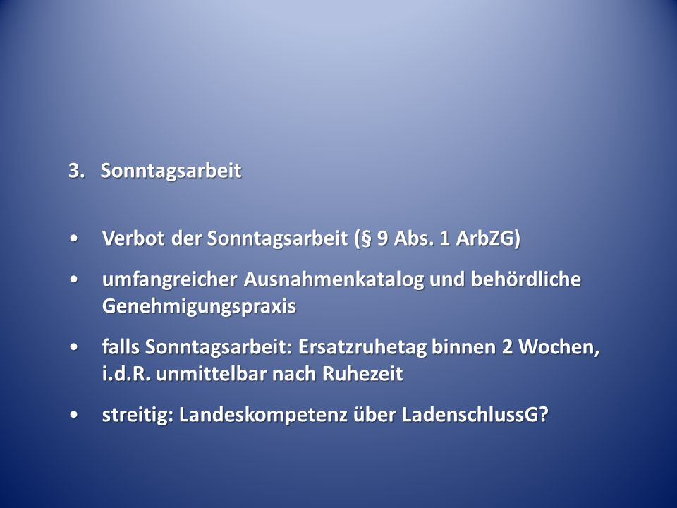 3. Sonntagsarbeit Verbot der Sonntagsarbeit (§ 9 Abs. 1 ArbZG) umfangreicher Ausnahmenkatalog und behördliche Genehmigungspraxis.