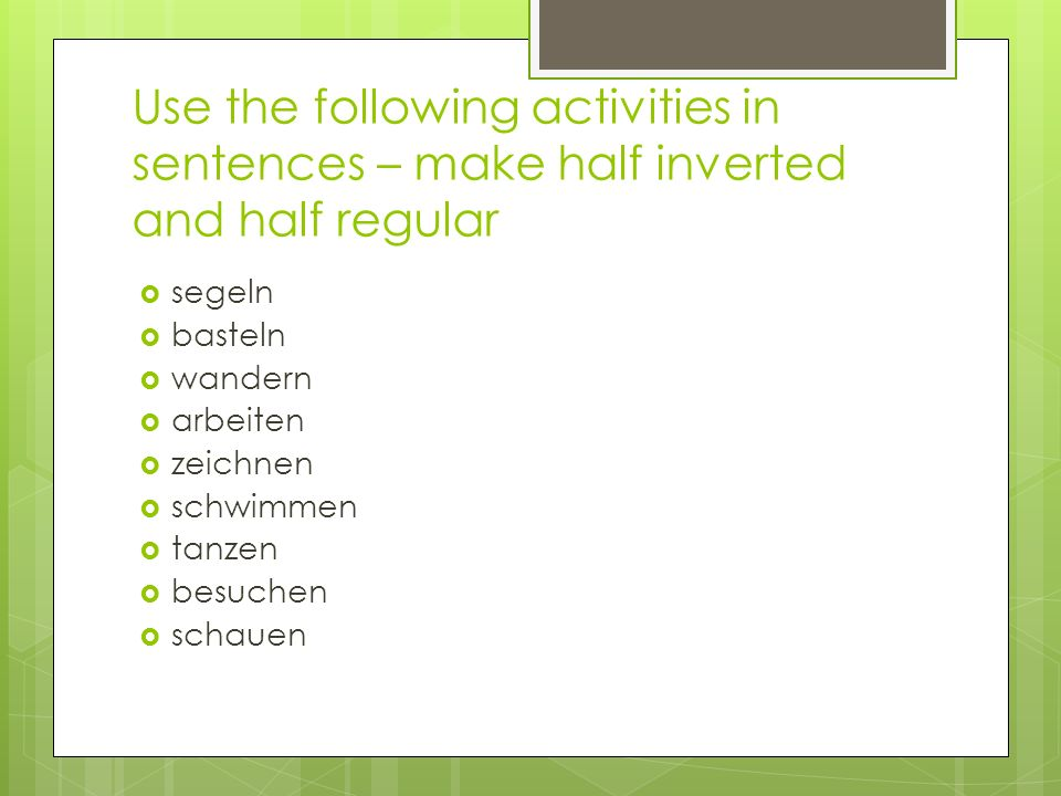 Use the following activities in sentences – make half inverted and half regular