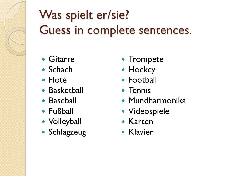 Was spielt er/sie Guess in complete sentences.