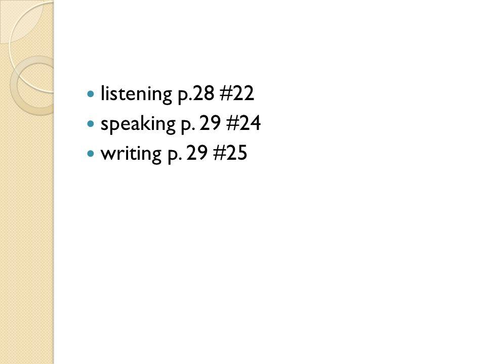 listening p.28 #22 speaking p. 29 #24 writing p. 29 #25
